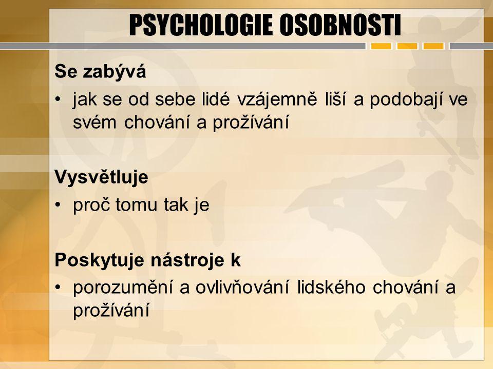 PSYCHOLOGIE OSOBNOSTI Se zabývá jak se od sebe lidé vzájemně liší a podobají ve svém chování a prožívání Vysvětluje proč tomu tak je Poskytuje nástroj