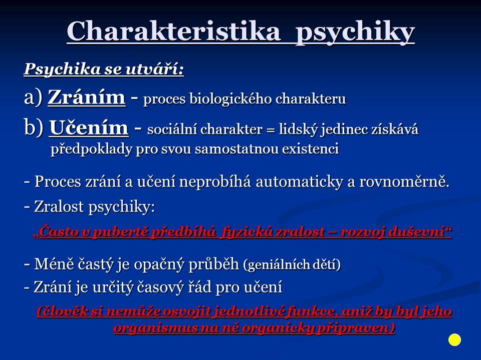 Charakteristika psychiky Psychika se utváří: a) Zráním - proces biologického charakteru b) Učením - sociální charakter = lidský jedinec získává předpoklady pro svou samostatnou existenci - Proces zrání a učení neprobíhá automaticky a rovnoměrně.