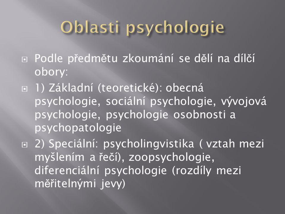  Podle p ř edm ě tu zkoumání se d ě lí na díl č í obory:  1) Základní (teoretické): obecná psychologie, sociální psychologie, vývojová psychologie, psychologie osobnosti a psychopatologie  2) Speciální: psycholingvistika ( vztah mezi myšlením a ř e č í), zoopsychologie, diferenciální psychologie (rozdíly mezi m ěř itelnými jevy)