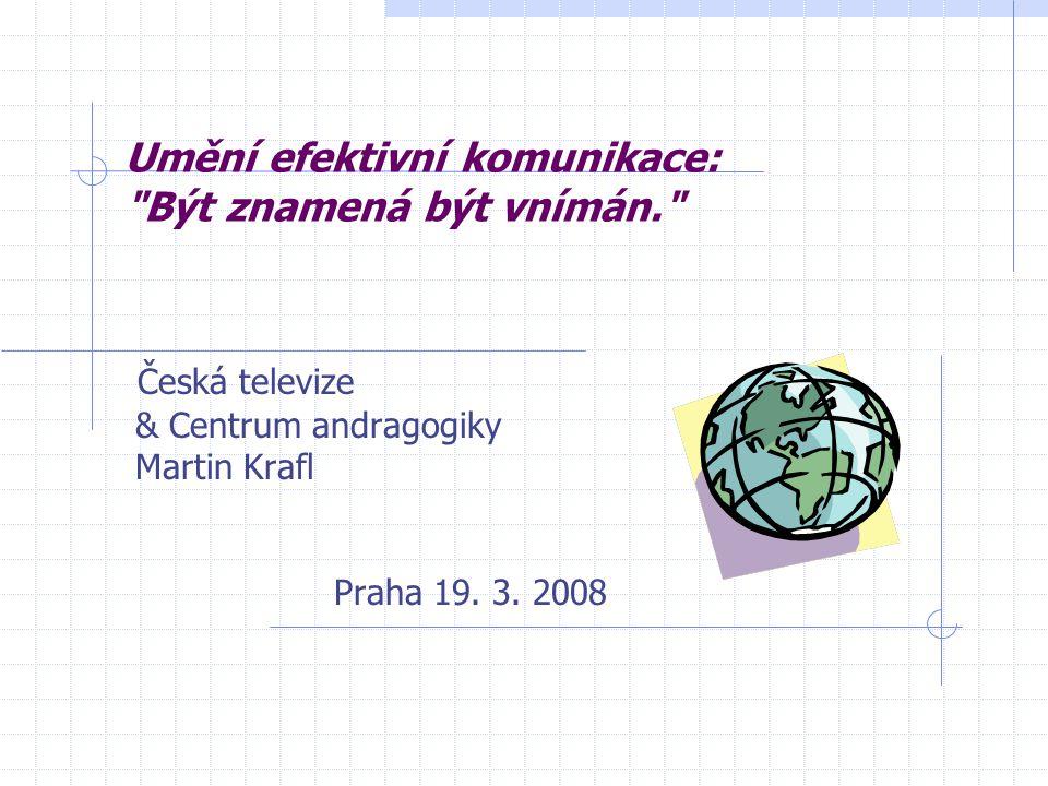 Umění efektivní komunikace: Být znamená být vnímán. Česká televize & Centrum andragogiky Martin Krafl Praha 19.