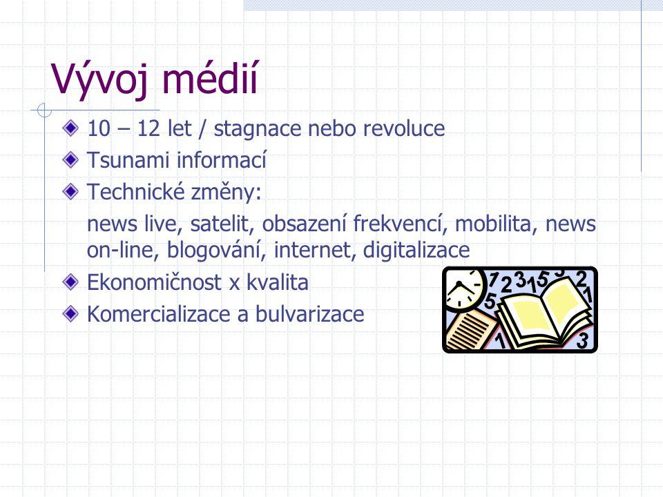 Vývoj médií 10 – 12 let / stagnace nebo revoluce Tsunami informací Technické změny: news live, satelit, obsazení frekvencí, mobilita, news on-line, bl