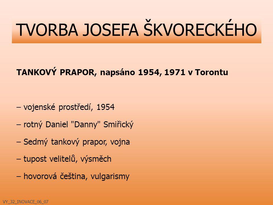 TANKOVÝ PRAPOR, napsáno 1954, 1971 v Torontu – vojenské prostředí, 1954 – rotný Daniel Danny Smiřický – Sedmý tankový prapor, vojna – tupost velitelů, výsměch – hovorová čeština, vulgarismy TVORBA JOSEFA ŠKVORECKÉHO VY_32_INOVACE_06_07
