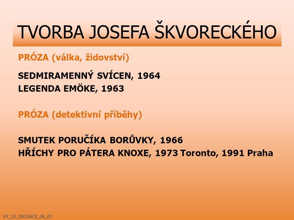 PRÓZA (válka, židovství) SEDMIRAMENNÝ SVÍCEN, 1964 LEGENDA EMÖKE, 1963 PRÓZA (detektivní příběhy) SMUTEK PORUČÍKA BORŮVKY, 1966 HŘÍCHY PRO PÁTERA KNOXE, 1973 Toronto, 1991 Praha TVORBA JOSEFA ŠKVORECKÉHO VY_32_INOVACE_06_07