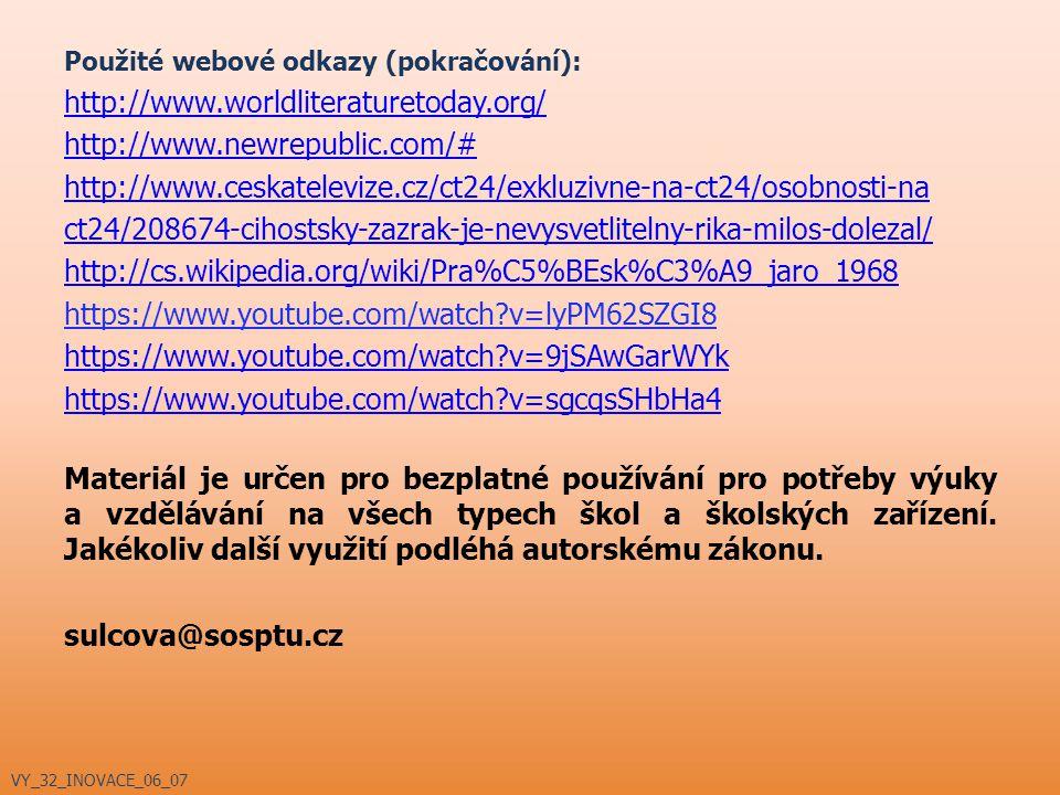 Použité webové odkazy (pokračování): http://www.worldliteraturetoday.org/ http://www.newrepublic.com/# http://www.ceskatelevize.cz/ct24/exkluzivne-na-ct24/osobnosti-na ct24/208674-cihostsky-zazrak-je-nevysvetlitelny-rika-milos-dolezal/ http://cs.wikipedia.org/wiki/Pra%C5%BEsk%C3%A9_jaro_1968 https://www.youtube.com/watch?v=lyPM62SZGI8 https://www.youtube.com/watch?v=9jSAwGarWYk https://www.youtube.com/watch?v=sgcqsSHbHa4 Materiál je určen pro bezplatné používání pro potřeby výuky a vzdělávání na všech typech škol a školských zařízení.