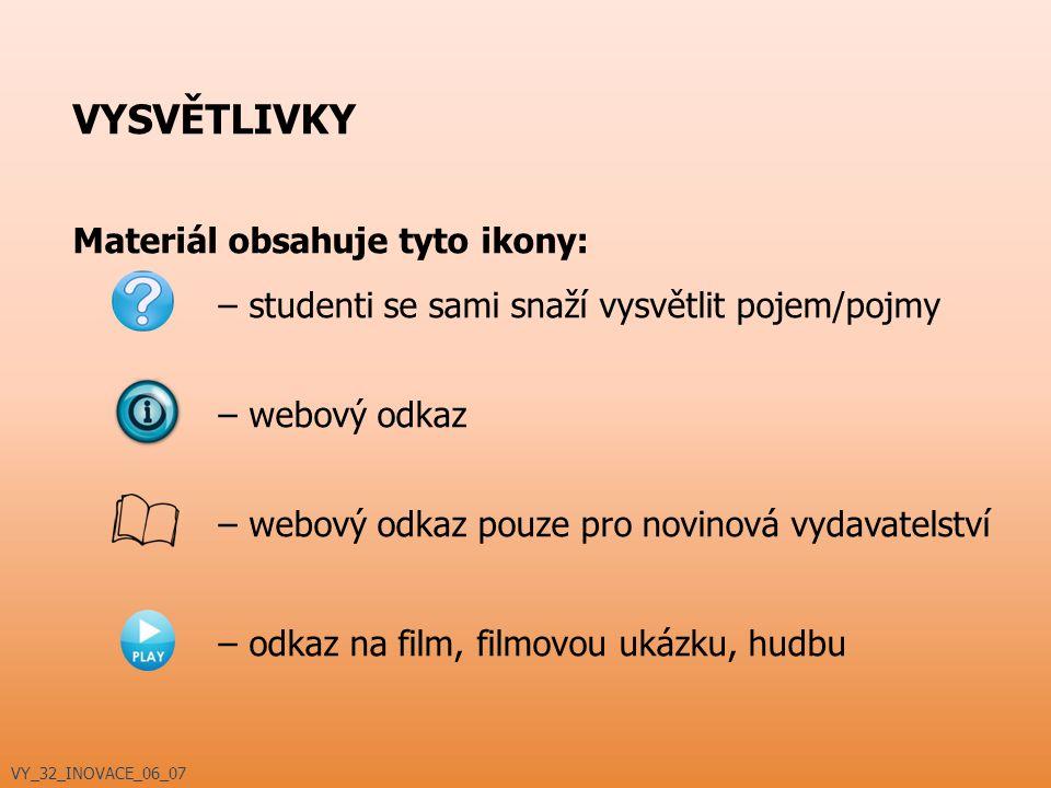 VYSVĚTLIVKY Materiál obsahuje tyto ikony: – studenti se sami snaží vysvětlit pojem/pojmy – webový odkaz – webový odkaz pouze pro novinová vydavatelství – odkaz na film, filmovou ukázku, hudbu VY_32_INOVACE_06_07