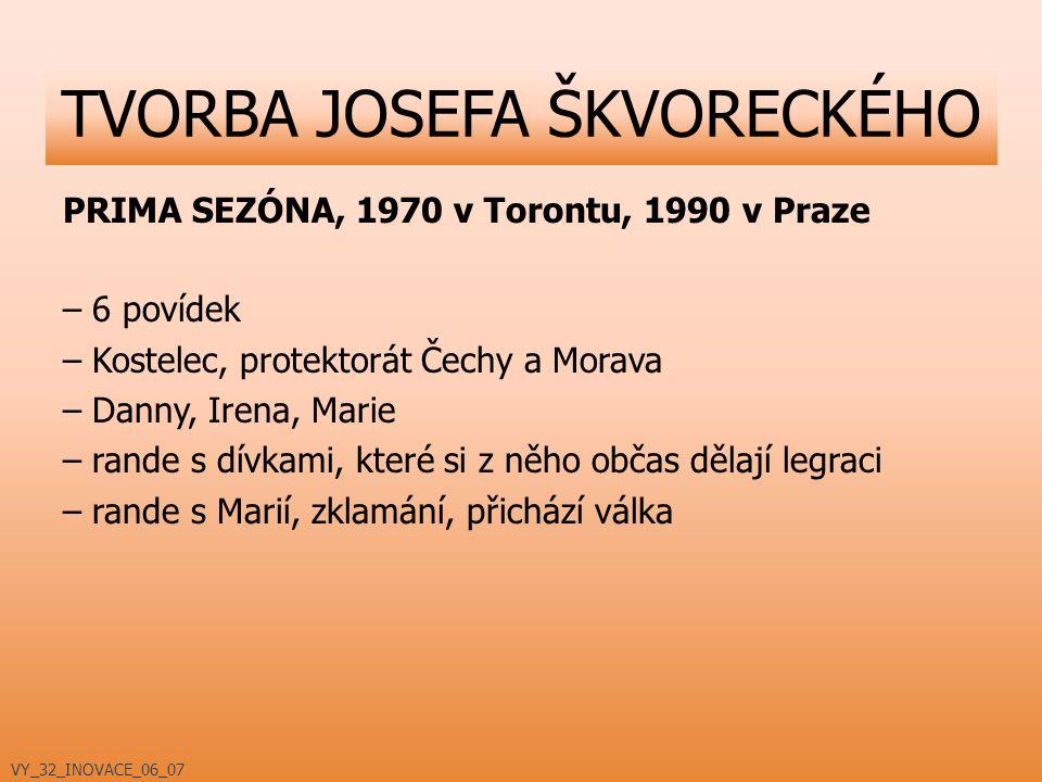 PRIMA SEZÓNA, 1970 v Torontu, 1990 v Praze – 6 povídek – Kostelec, protektorát Čechy a Morava – Danny, Irena, Marie – rande s dívkami, které si z něho občas dělají legraci – rande s Marií, zklamání, přichází válka TVORBA JOSEFA ŠKVORECKÉHO VY_32_INOVACE_06_07