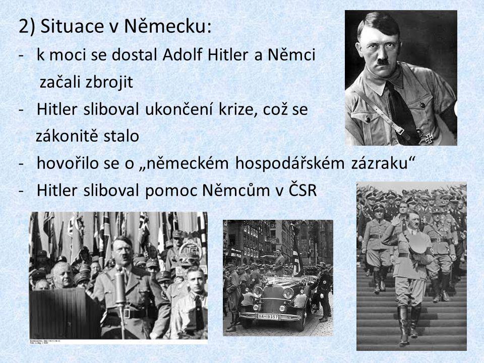 """2) Situace v Německu: -k moci se dostal Adolf Hitler a Němci začali zbrojit -Hitler sliboval ukončení krize, což se zákonitě stalo -hovořilo se o """"německém hospodářském zázraku -Hitler sliboval pomoc Němcům v ČSR"""