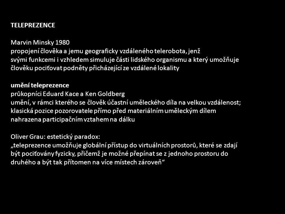 """TELEPREZENCE Marvin Minsky 1980 propojení člověka a jemu geograficky vzdáleného telerobota, jenž svými funkcemi i vzhledem simuluje části lidského organismu a který umožňuje člověku pociťovat podněty přicházející ze vzdálené lokality umění teleprezence průkopníci Eduard Kace a Ken Goldberg umění, v rámci kterého se člověk účastní uměleckého díla na velkou vzdálenost; klasická pozice pozorovatele přímo před materiálním uměleckým dílem nahrazena participačním vztahem na dálku Oliver Grau: estetický paradox: """"teleprezence umožňuje globální přístup do virtuálních prostorů, které se zdají být pociťovány fyzicky, přičemž je možné přepínat se z jednoho prostoru do druhého a být tak přítomen na více místech zároveň"""