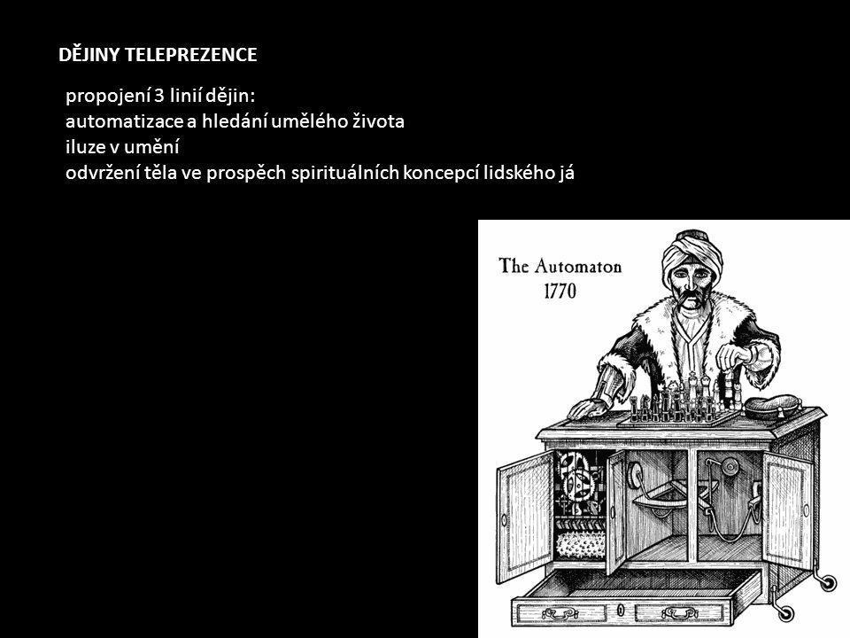 DĚJINY TELEPREZENCE propojení 3 linií dějin: automatizace a hledání umělého života iluze v umění odvržení těla ve prospěch spirituálních koncepcí lidského já