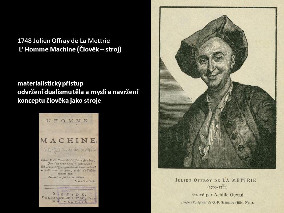 1748 Julien Offray de La Mettrie L' Homme Machine (Člověk – stroj) materialistický přístup odvržení dualismu těla a mysli a navržení konceptu člověka jako stroje