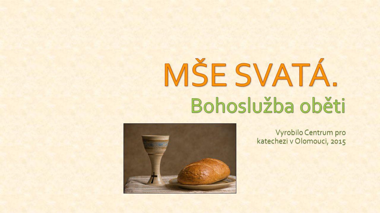 Bohoslužba oběti Centrum pro katechezi Olomouc, 2015 Od naslouchání ke skutkům Vzorem: poslední večeře Ježíše s apoštoly = LITURGIE LÁSKY