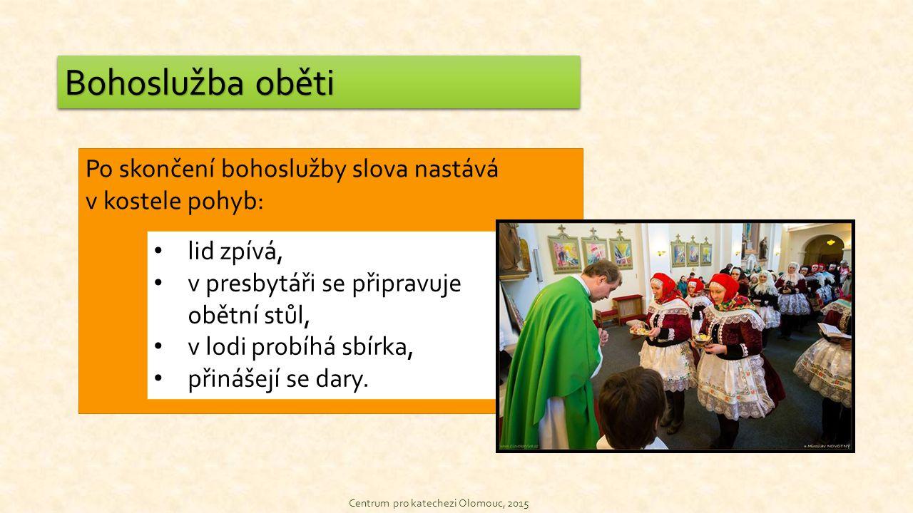 Centrum pro katechezi Olomouc, 2015 Bohoslužba oběti Po skončení bohoslužby slova nastává v kostele pohyb: lid zpívá, v presbytáři se připravuje obětní stůl, v lodi probíhá sbírka, přinášejí se dary.
