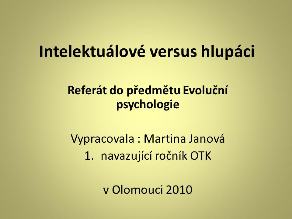 Intelektuálové versus hlupáci Referát do předmětu Evoluční psychologie Vypracovala : Martina Janová 1.navazující ročník OTK v Olomouci 2010