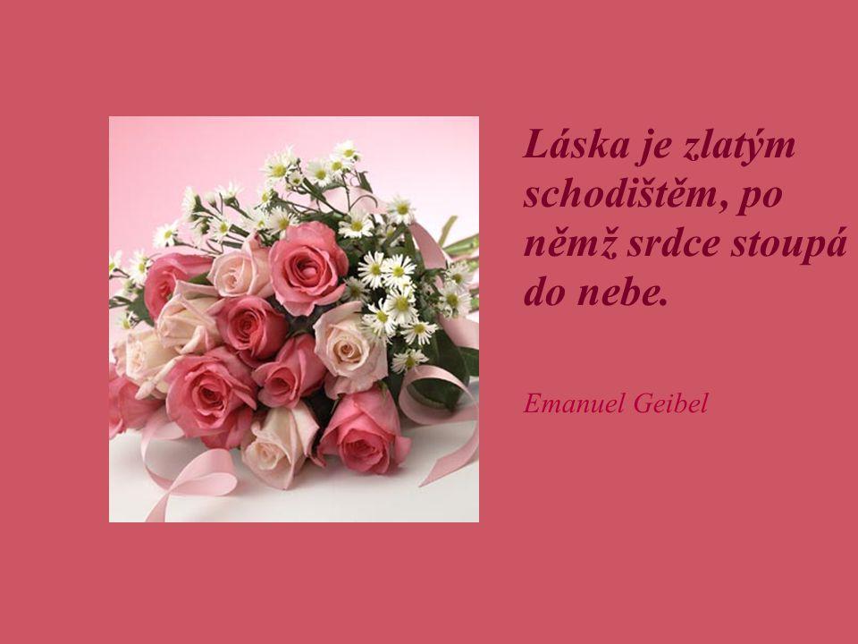 Láska je zlatým schodištěm, po němž srdce stoupá do nebe. Emanuel Geibel