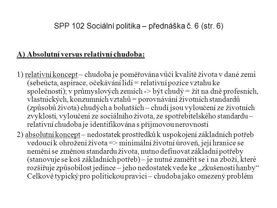SPP 102 Sociální politika – přednáška č. 6 (str. 6) A) Absolutní versus relativní chudoba: 1) relativní koncept – chudoba je poměřována vůči kvalitě ž