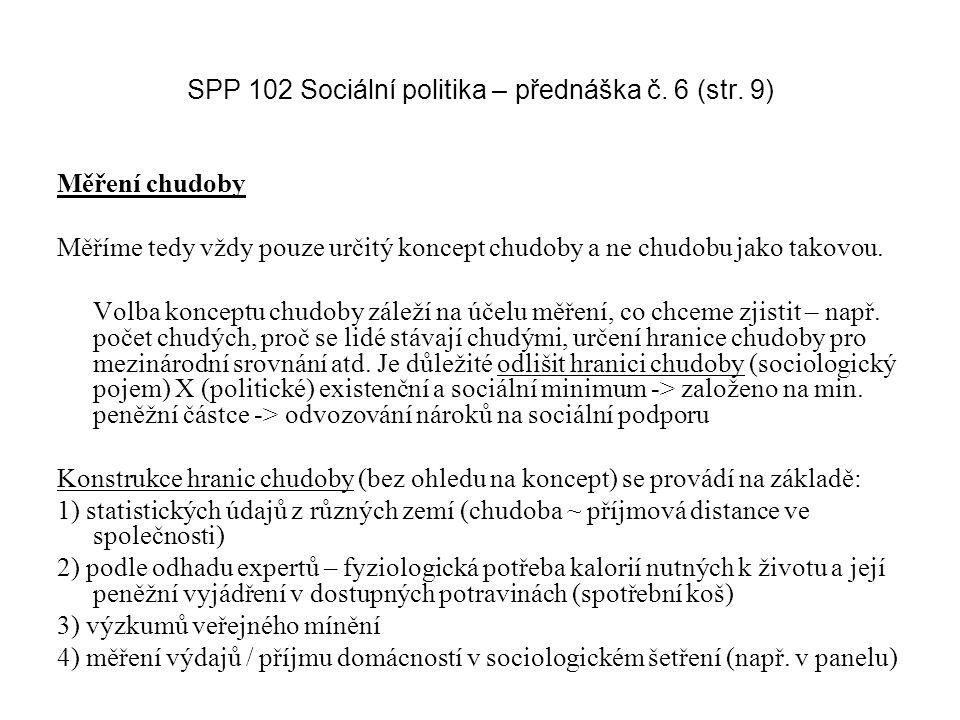 SPP 102 Sociální politika – přednáška č. 6 (str. 9) Měření chudoby Měříme tedy vždy pouze určitý koncept chudoby a ne chudobu jako takovou. Volba konc