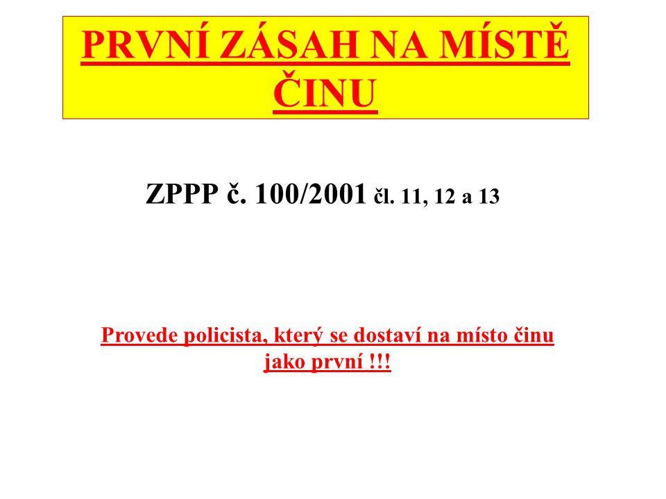 PRVNÍ ZÁSAH NA MÍSTĚ ČINU ZPPP č. 100/2001 čl. 11, 12 a 13 Provede policista, který se dostaví na místo činu jako první !!!