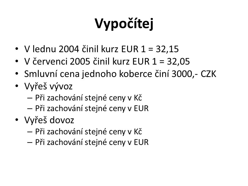 Vypočítej V lednu 2004 činil kurz EUR 1 = 32,15 V červenci 2005 činil kurz EUR 1 = 32,05 Smluvní cena jednoho koberce činí 3000,- CZK Vyřeš vývoz – Př
