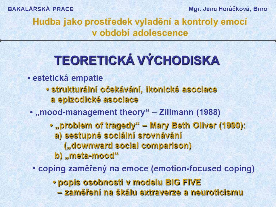 """TEORETICKÁ VÝCHODISKA """"problem of tragedy – Mary Beth Oliver (1990): """"problem of tragedy – Mary Beth Oliver (1990): a) sestupné sociální srovnávání a) sestupné sociální srovnávání (""""downward social comparison) (""""downward social comparison) b) """"meta-mood b) """"meta-mood estetická empatie strukturální očekávání, ikonické asociace strukturální očekávání, ikonické asociace a epizodické asociace a epizodické asociace """"mood-management theory – Zillmann (1988) coping zaměřený na emoce (emotion-focused coping) popis osobnosti v modelu BIG FIVE popis osobnosti v modelu BIG FIVE – zaměření na škálu extraverze a neuroticismu – zaměření na škálu extraverze a neuroticismu BAKALÁŘSKÁ PRÁCE Mgr."""