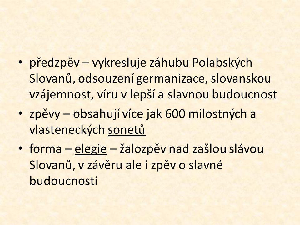 předzpěv – vykresluje záhubu Polabských Slovanů, odsouzení germanizace, slovanskou vzájemnost, víru v lepší a slavnou budoucnost zpěvy – obsahují více jak 600 milostných a vlasteneckých sonetů forma – elegie – žalozpěv nad zašlou slávou Slovanů, v závěru ale i zpěv o slavné budoucnosti
