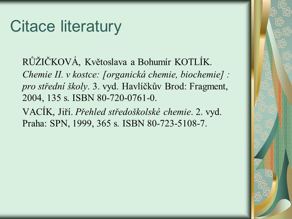 Citace literatury RŮŽIČKOVÁ, Květoslava a Bohumír KOTLÍK. Chemie II. v kostce: [organická chemie, biochemie] : pro střední školy. 3. vyd. Havlíčkův Br