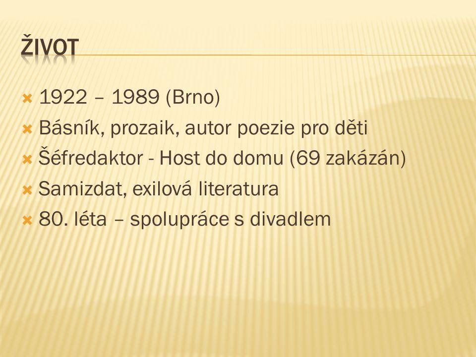  1922 – 1989 (Brno)  Básník, prozaik, autor poezie pro děti  Šéfredaktor - Host do domu (69 zakázán)  Samizdat, exilová literatura  80. léta – sp