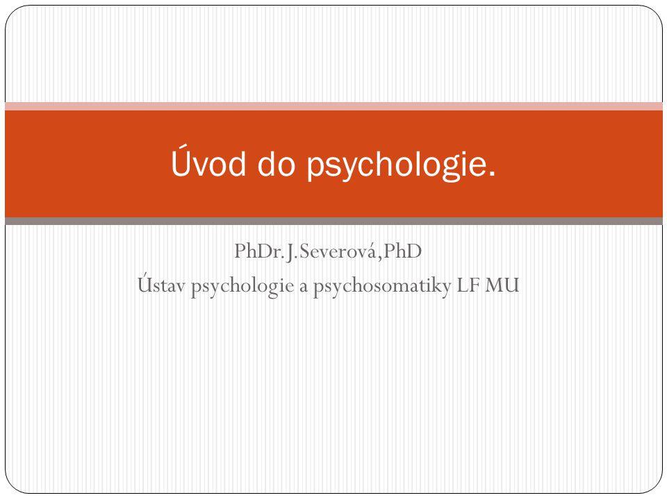 PhDr.J.Severová,PhD Ústav psychologie a psychosomatiky LF MU Úvod do psychologie.
