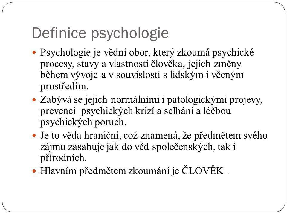 Definice psychologie Psychologie je vědní obor, který zkoumá psychické procesy, stavy a vlastnosti člověka, jejich změny během vývoje a v souvislosti