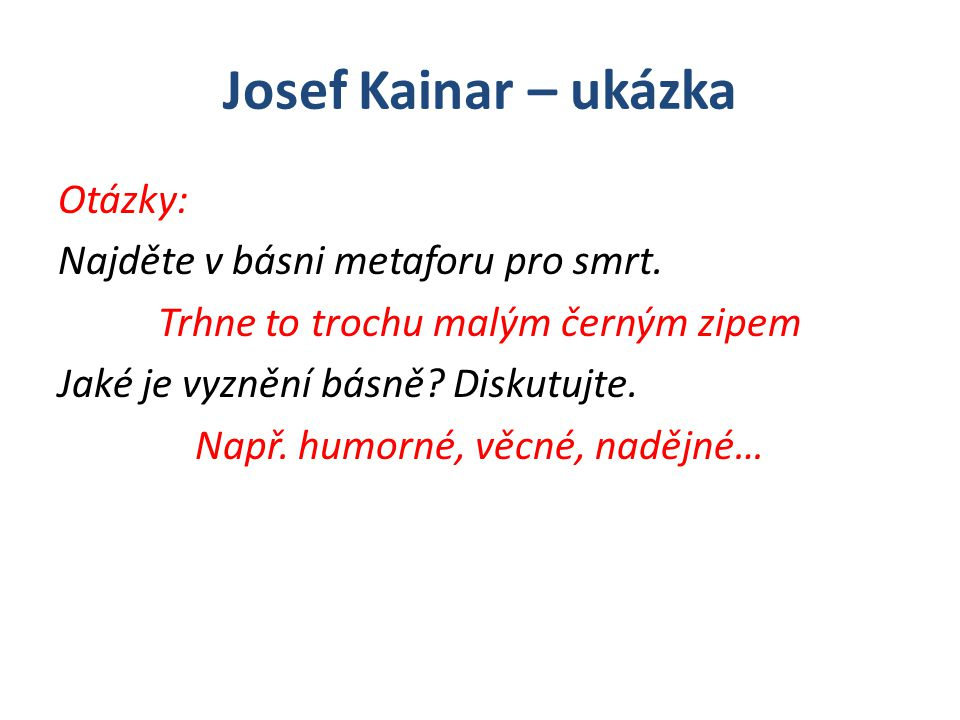 Josef Kainar – ukázka Otázky: Najděte v básni metaforu pro smrt. Trhne to trochu malým černým zipem Jaké je vyznění básně? Diskutujte. Např. humorné,