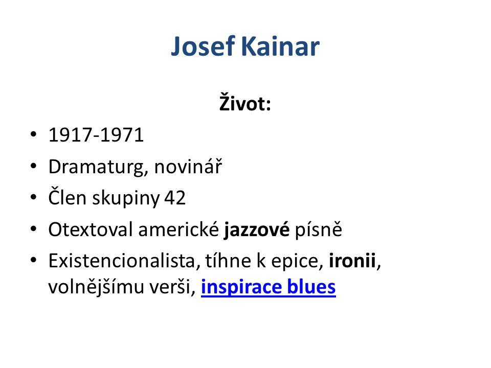 Josef Kainar Život: 1917-1971 Dramaturg, novinář Člen skupiny 42 Otextoval americké jazzové písně Existencionalista, tíhne k epice, ironii, volnějšímu