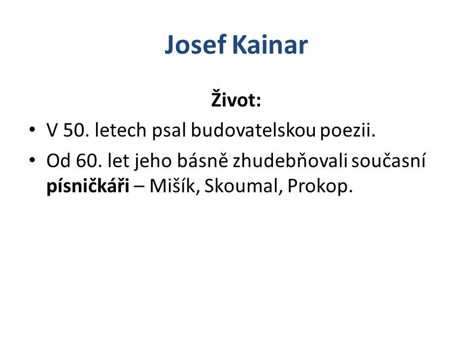 Josef Kainar Život: V 50. letech psal budovatelskou poezii. Od 60. let jeho básně zhudebňovali současní písničkáři – Mišík, Skoumal, Prokop.