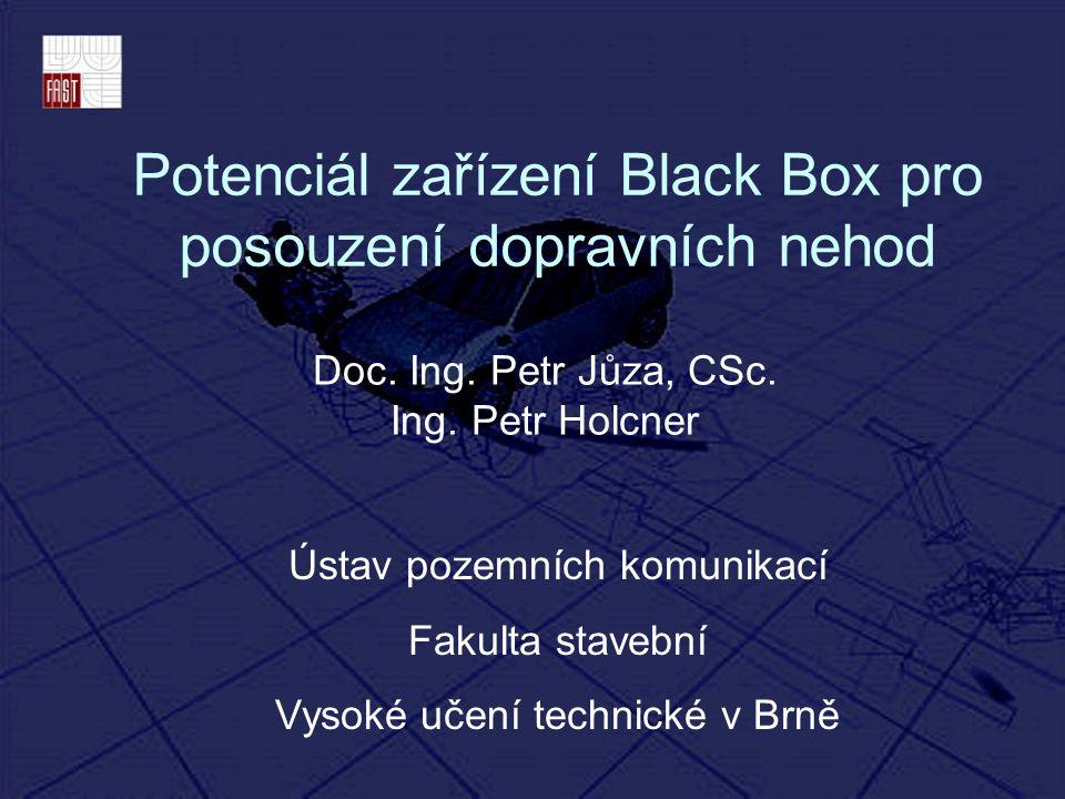 Potenciál zařízení Black Box pro posouzení dopravních nehod Doc. Ing. Petr Jůza, CSc. Ing. Petr Holcner Ústav pozemních komunikací Fakulta stavební Vy