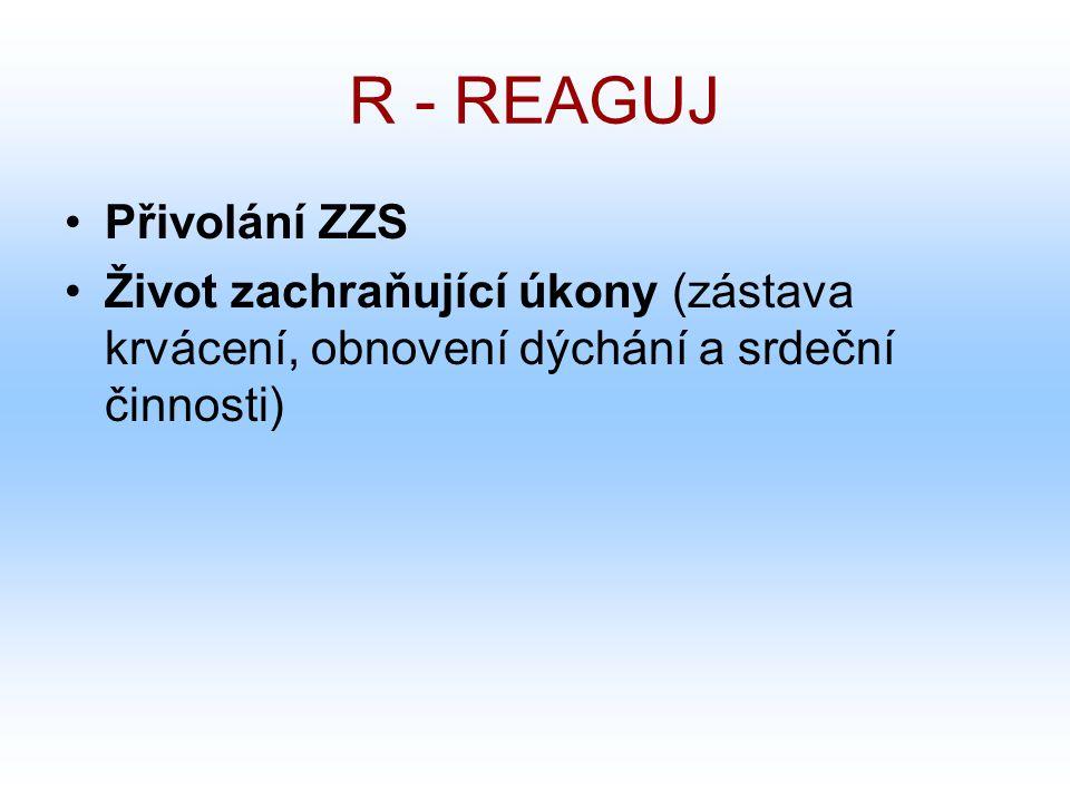 R - REAGUJ Přivolání ZZS Život zachraňující úkony (zástava krvácení, obnovení dýchání a srdeční činnosti)