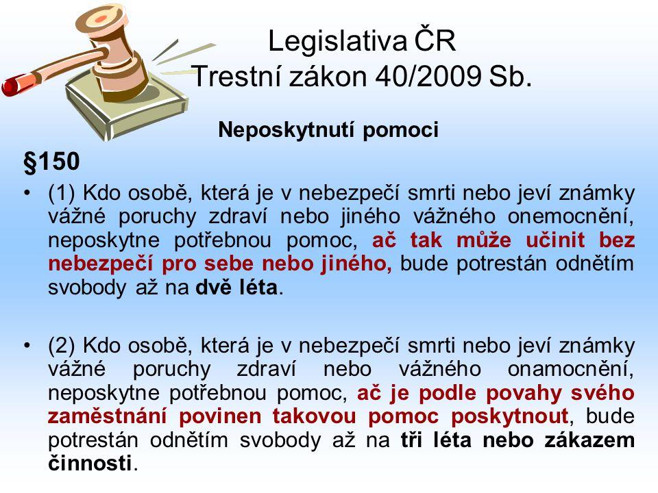 Legislativa ČR Trestní zákon 40/2009 Sb. Neposkytnutí pomoci §150 (1) Kdo osobě, která je v nebezpečí smrti nebo jeví známky vážné poruchy zdraví nebo