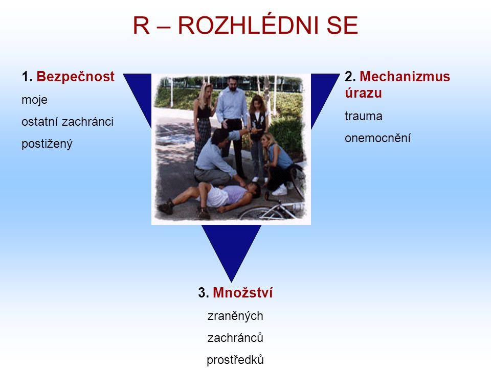 R – ROZHLÉDNI SE 2. Mechanizmus úrazu trauma onemocnění 1. Bezpečnost moje ostatní zachránci postižený 3. Množství zraněných zachránců prostředků
