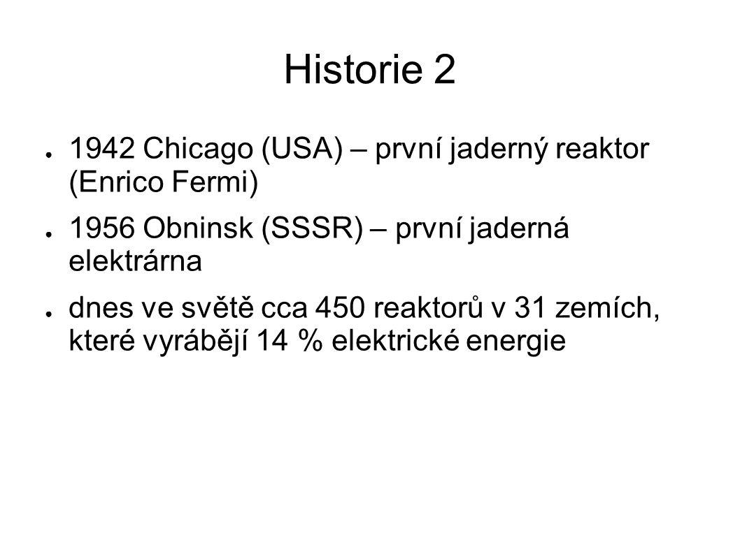 Historie 2 ● 1942 Chicago (USA) – první jaderný reaktor (Enrico Fermi) ● 1956 Obninsk (SSSR) – první jaderná elektrárna ● dnes ve světě cca 450 reakto