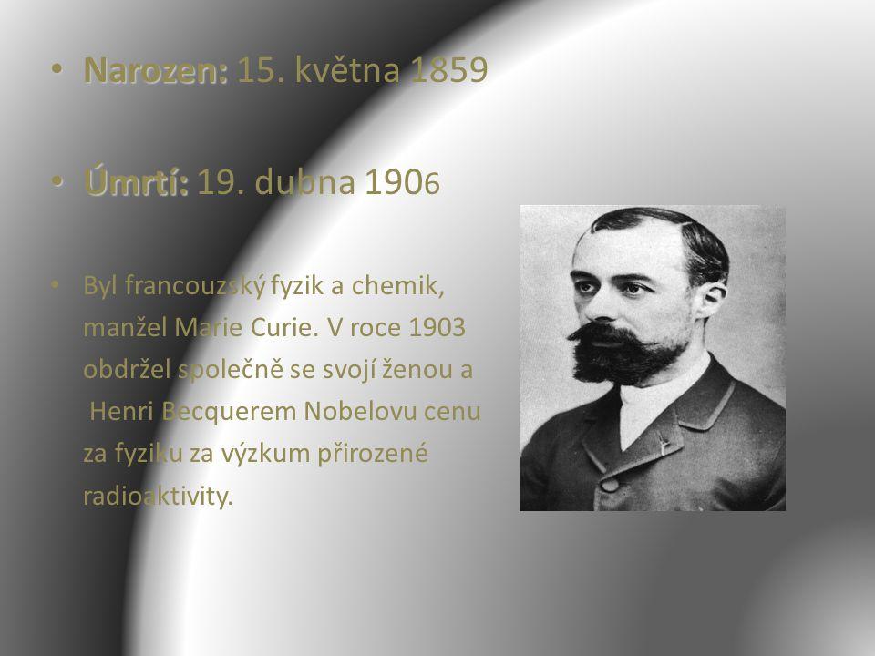 Narozen: Narozen: 15. května 1859 Úmrtí: Úmrtí: 19. dubna 190 6 Byl francouzský fyzik a chemik, manžel Marie Curie. V roce 1903 obdržel společně se sv