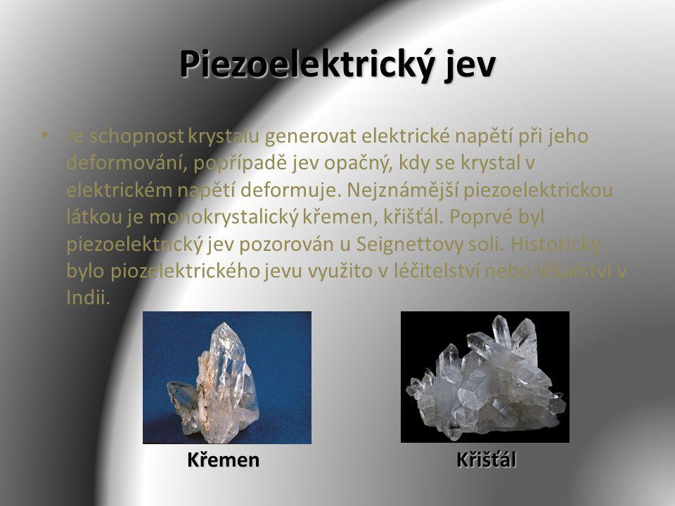 Piezoelektrický jev Je schopnost krystalu generovat elektrické napětí při jeho deformování, popřípadě jev opačný, kdy se krystal v elektrickém napětí