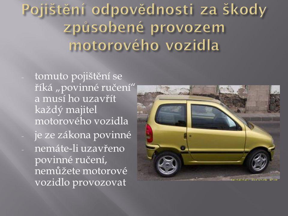 """- tomuto pojištění se říká """"povinné ručení a musí ho uzavřít každý majitel motorového vozidla - je ze zákona povinné - nemáte-li uzavřeno povinné ručení, nemůžete motorové vozidlo provozovat"""