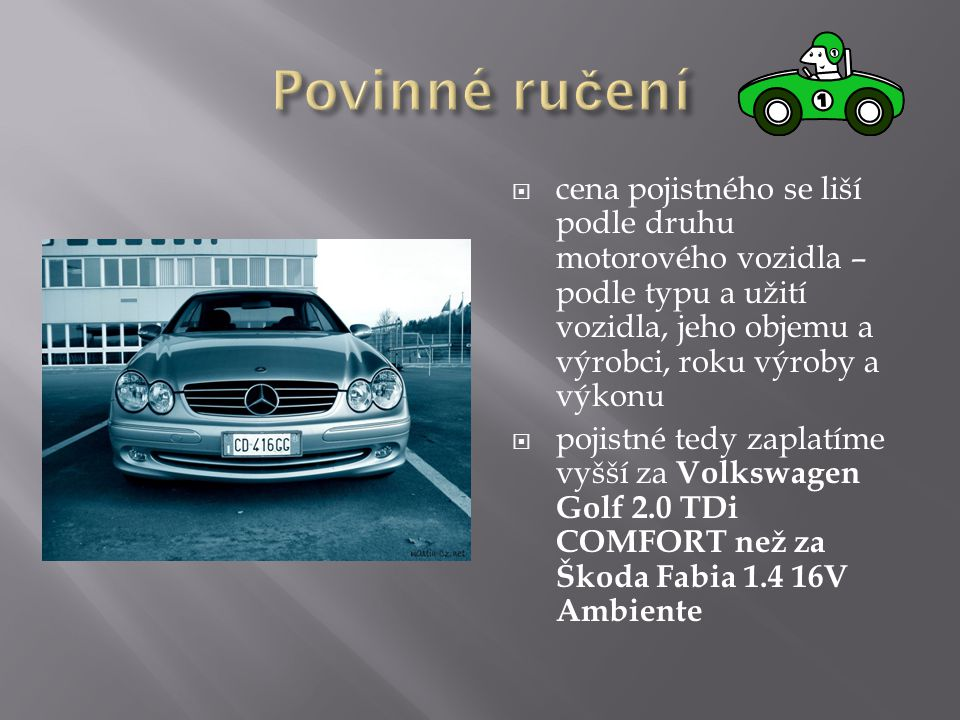  cena pojistného se liší podle druhu motorového vozidla – podle typu a užití vozidla, jeho objemu a výrobci, roku výroby a výkonu  pojistné tedy zaplatíme vyšší za Volkswagen Golf 2.0 TDi COMFORT než za Škoda Fabia 1.4 16V Ambiente