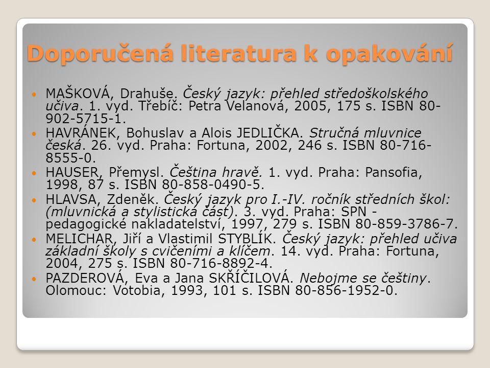 Doporučená literatura k opakování MAŠKOVÁ, Drahuše. Český jazyk: přehled středoškolského učiva. 1. vyd. Třebíč: Petra Velanová, 2005, 175 s. ISBN 80-