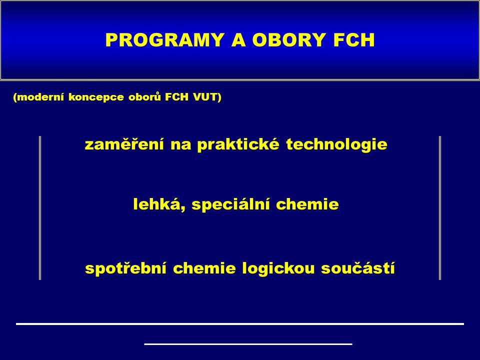 PROGRAMY A OBORY FCH zaměření na praktické technologie lehká, speciální chemie spotřební chemie logickou součástí (moderní koncepce oborů FCH VUT)
