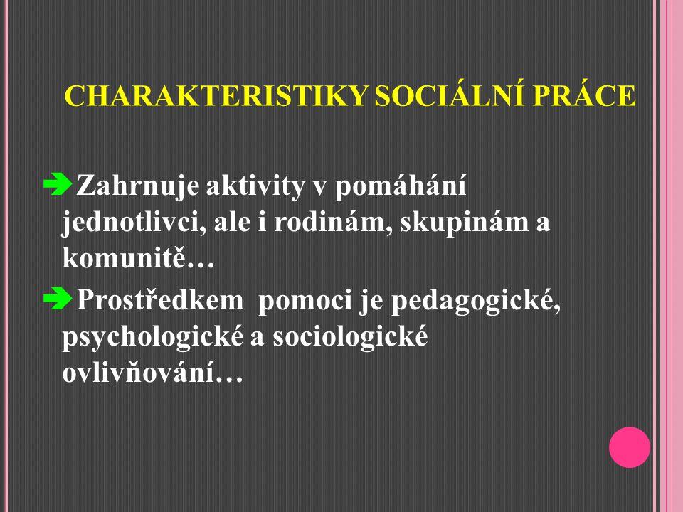 CHARAKTERISTIKY SOCIÁLNÍ PRÁCE  Zahrnuje aktivity v pomáhání jednotlivci, ale i rodinám, skupinám a komunitě…  Prostředkem pomoci je pedagogické, psychologické a sociologické ovlivňování…