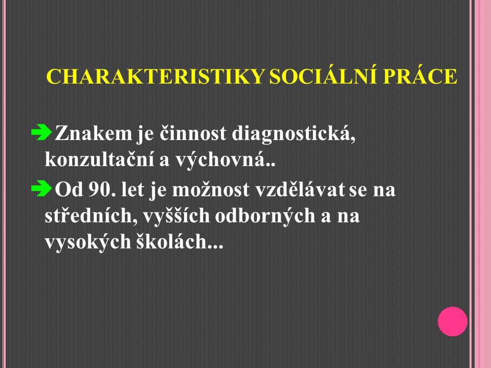 CHARAKTERISTIKY SOCIÁLNÍ PRÁCE  Znakem je činnost diagnostická, konzultační a výchovná..