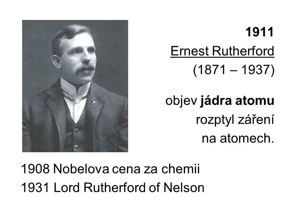 1911 Ernest Rutherford (1871 – 1937) objev jádra atomu rozptyl záření na atomech.