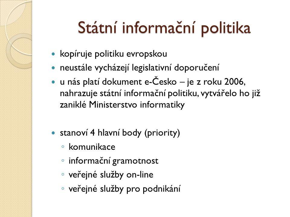Státní informační politika kopíruje politiku evropskou neustále vycházejí legislativní doporučení u nás platí dokument e-Česko – je z roku 2006, nahrazuje státní informační politiku, vytvářelo ho již zaniklé Ministerstvo informatiky stanoví 4 hlavní body (priority) ◦ komunikace ◦ informační gramotnost ◦ veřejné služby on-line ◦ veřejné služby pro podnikání
