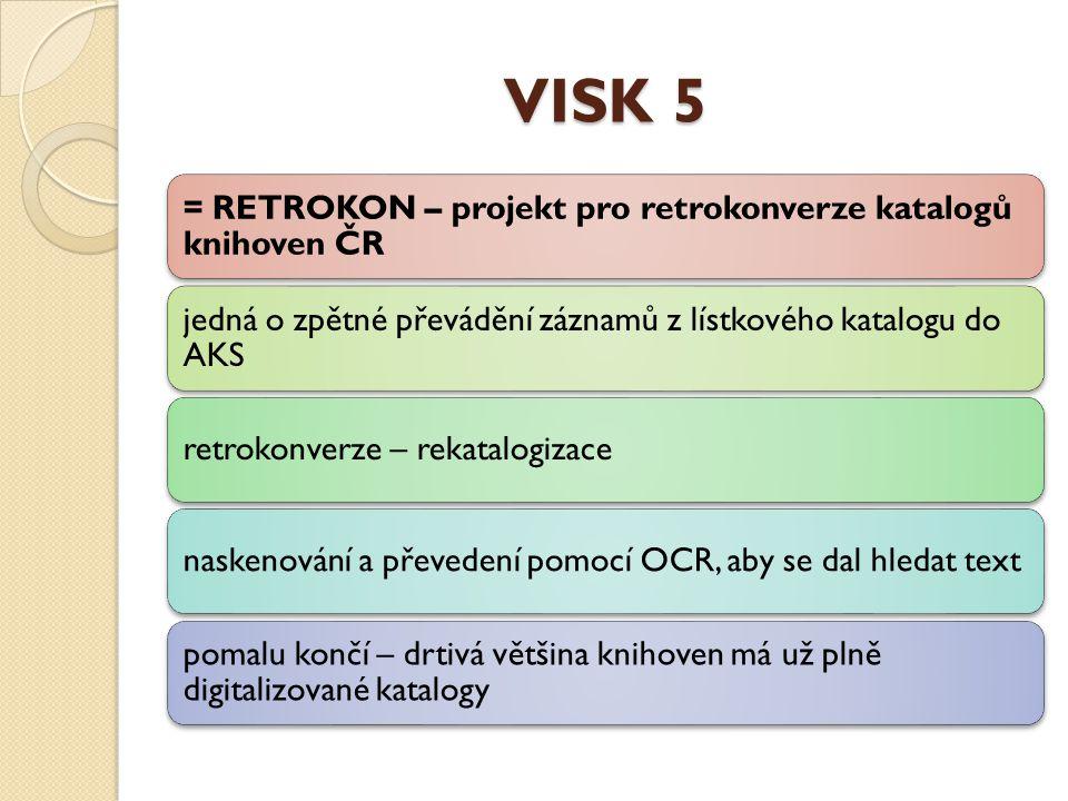 VISK 5 = RETROKON – projekt pro retrokonverze katalogů knihoven ČR jedná o zpětné převádění záznamů z lístkového katalogu do AKS retrokonverze – rekatalogizacenaskenování a převedení pomocí OCR, aby se dal hledat text pomalu končí – drtivá většina knihoven má už plně digitalizované katalogy