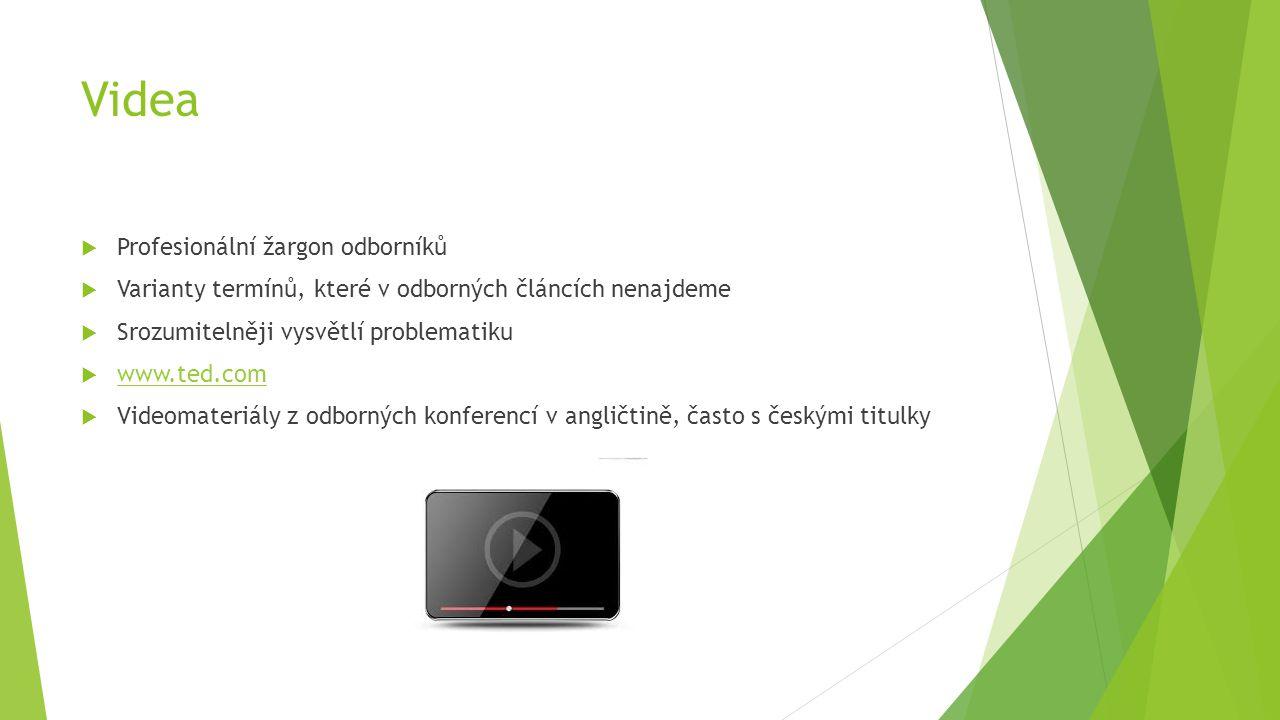 Videa  Profesionální žargon odborníků  Varianty termínů, které v odborných článcích nenajdeme  Srozumitelněji vysvětlí problematiku  www.ted.com www.ted.com  Videomateriály z odborných konferencí v angličtině, často s českými titulky