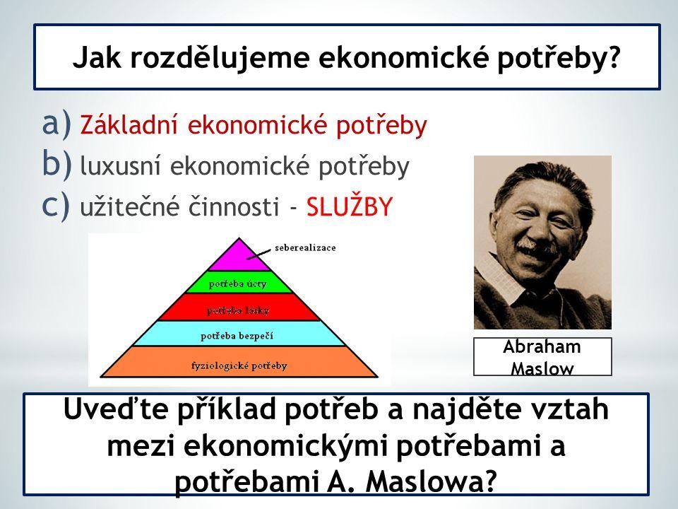 a) Základní ekonomické potřeby b) luxusní ekonomické potřeby c) užitečné činnosti - SLUŽBY Jak rozdělujeme ekonomické potřeby.