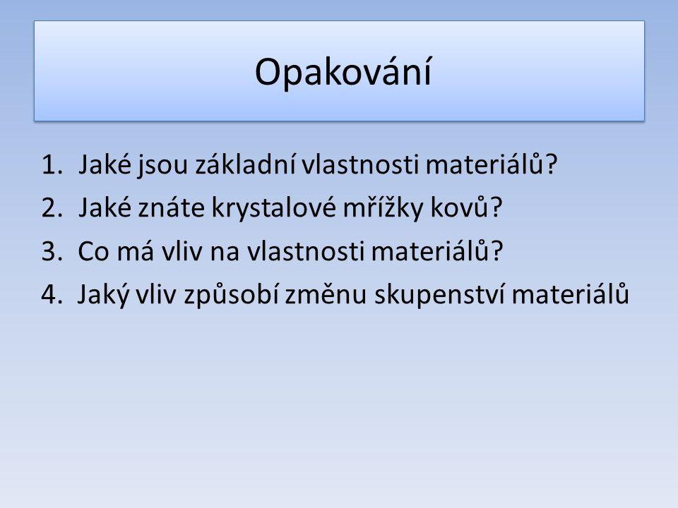 Opakování 1.Jaké jsou základní vlastnosti materiálů? 2.Jaké znáte krystalové mřížky kovů? 3. Co má vliv na vlastnosti materiálů? 4. Jaký vliv způsobí